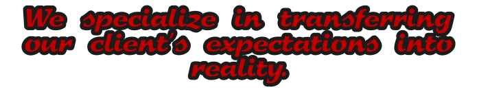 We specialize in transferring our client's expectations into reality.